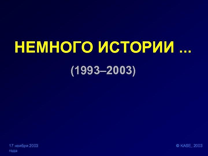 НЕМНОГО ИСТОРИИ. . . (1993– 2003) 17 ноября 2003 года © KASE, 2003