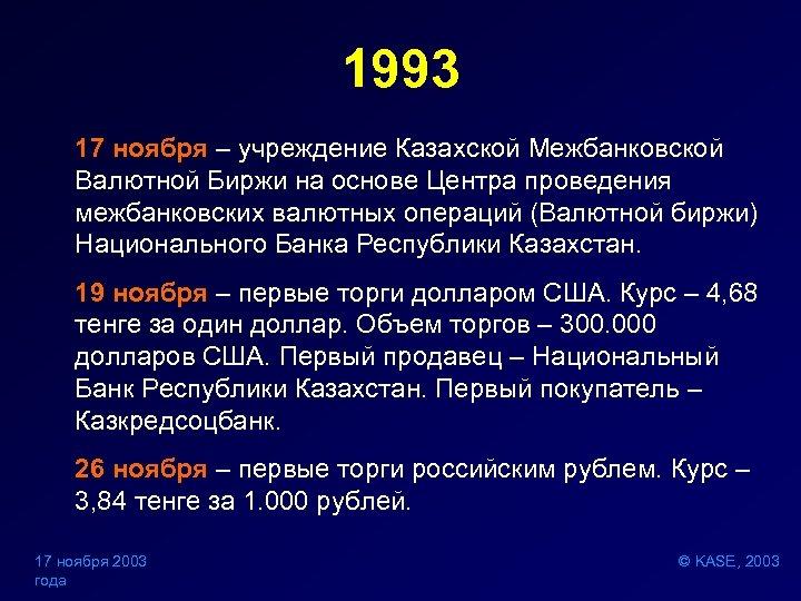 1993 17 ноября – учреждение Казахской Межбанковской Валютной Биржи на основе Центра проведения межбанковских