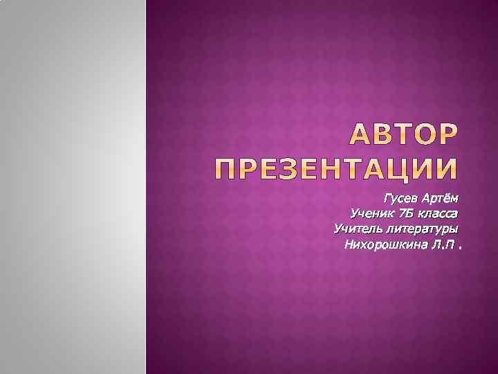 Гусев Артём Ученик 7 Б класса Учитель литературы Нихорошкина Л. П.
