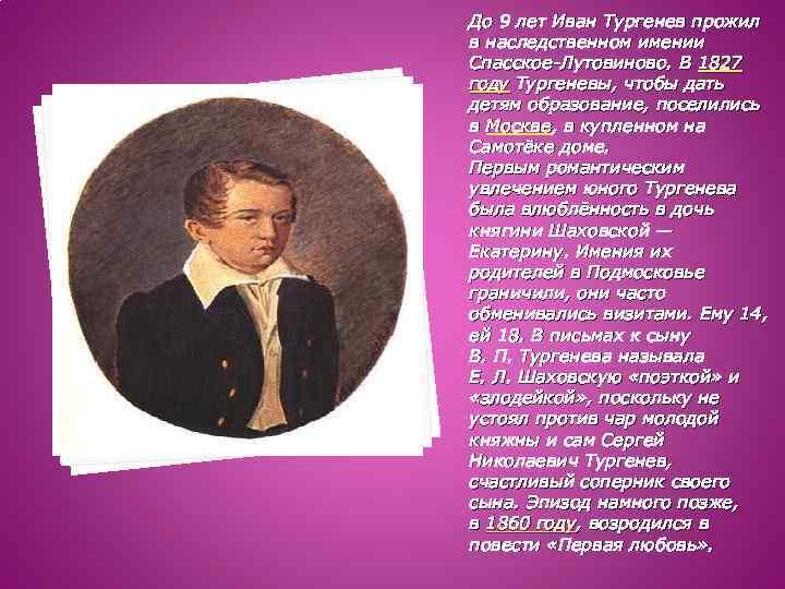 До 9 лет Иван Тургенев прожил в наследственном имении Спасское-Лутовиново. В 1827 году Тургеневы,