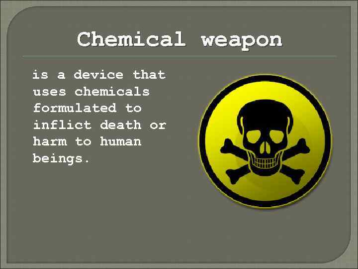Chemical weapon is a device that uses chemicals formulated to inflict death or harm