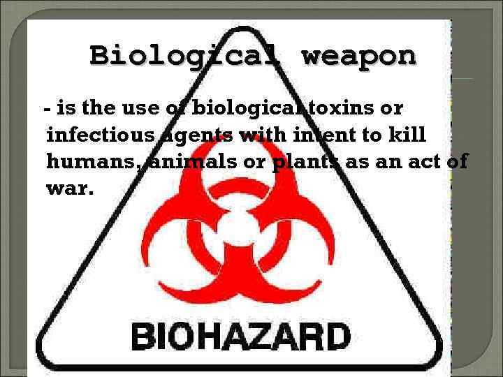 Biological weapon - is the use of biological toxins or infectious agents with intent