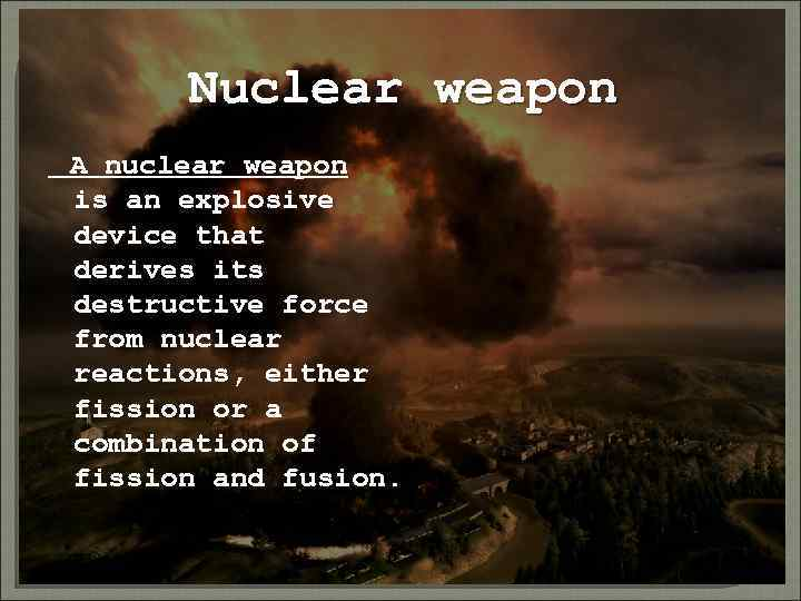 Nuclear weapon A nuclear weapon is an explosive device that derives its destructive force