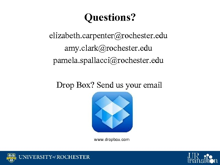 Questions? elizabeth. carpenter@rochester. edu amy. clark@rochester. edu pamela. spallacci@rochester. edu Drop Box? Send us
