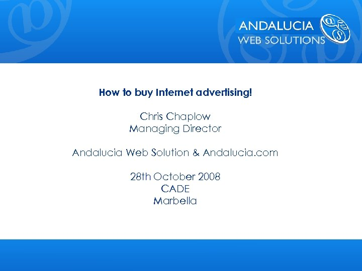 How to buy Internet advertising! Chris Chaplow Managing Director Andalucia Web Solution & Andalucia.