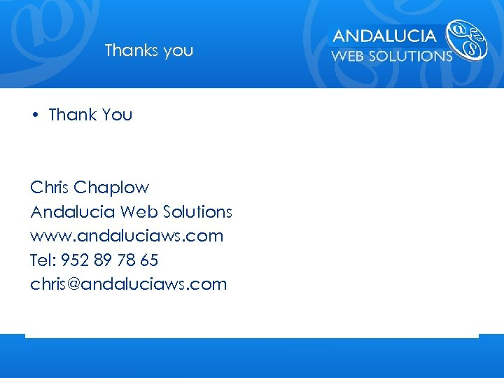 Thanks you • Thank You Chris Chaplow Andalucia Web Solutions www. andaluciaws. com Tel: