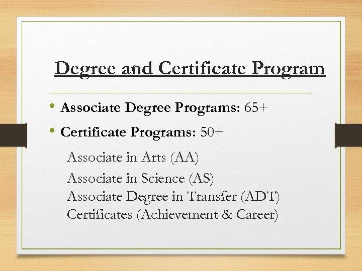 Degree and Certificate Program • Associate Degree Programs: 65+ • Certificate Programs: 50+ Associate