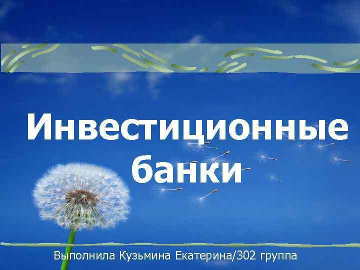 Инвестиционные банки Выполнила Кузьмина Екатерина/302 группа
