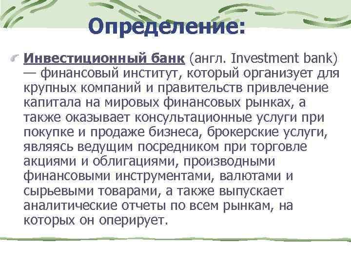 Определение: Инвестиционный банк (англ. Investment bank) — финансовый институт, который организует для крупных компаний