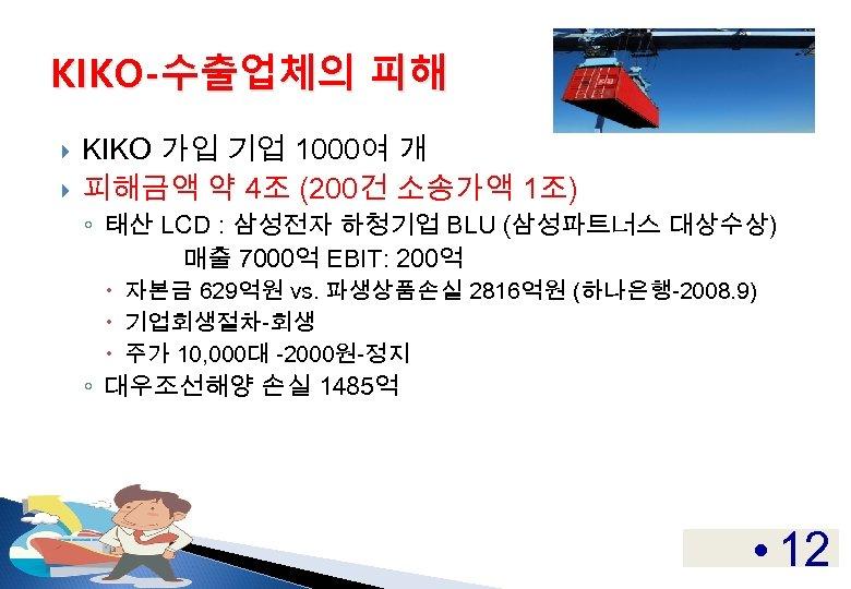 KIKO-수출업체의 피해 KIKO 가입 기업 1000여 개 피해금액 약 4조 (200건 소송가액 1조) ◦