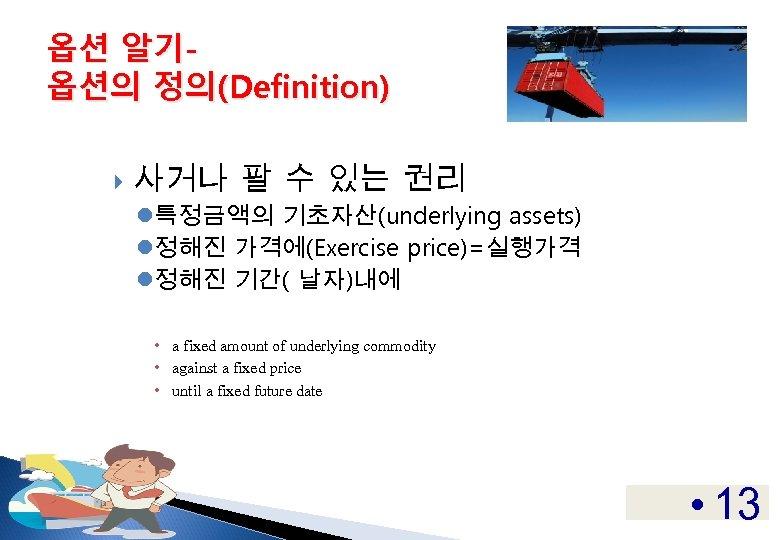 옵션 알기옵션의 정의(Definition) 사거나 팔 수 있는 권리 l특정금액의 기초자산(underlying assets) l정해진 가격에(Exercise price)=실행가격