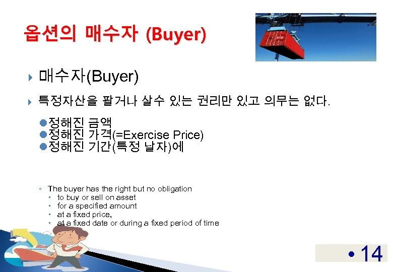 옵션의 매수자 (Buyer) 매수자(Buyer) 특정자산을 팔거나 살수 있는 권리만 있고 의무는 없다. l정해진 금액