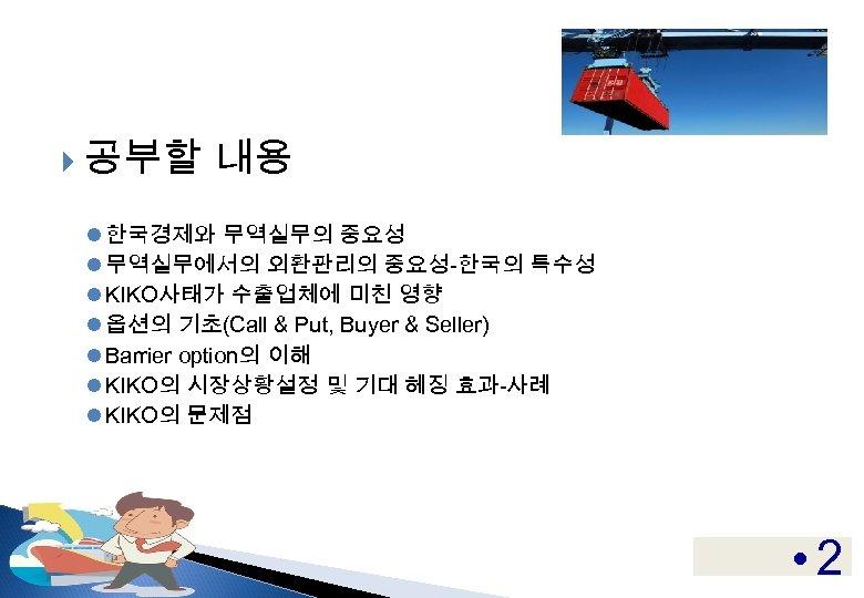 공부할 내용 l 한국경제와 무역실무의 중요성 l 무역실무에서의 외환관리의 중요성-한국의 특수성 l KIKO사태가