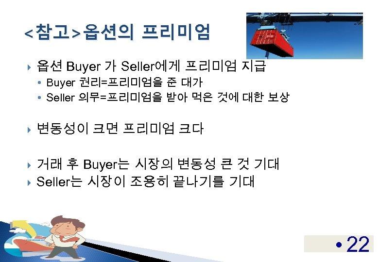 <참고>옵션의 프리미엄 옵션 Buyer 가 Seller에게 프리미엄 지급 • Buyer 권리=프리미엄을 준 대가 •