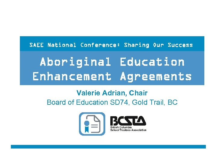 SAEE National Conference: Sharing Our Success Aboriginal Education Enhancement Agreements Valerie Adrian, Chair Board