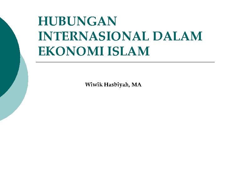 HUBUNGAN INTERNASIONAL DALAM EKONOMI ISLAM Wiwik Hasbiyah, MA