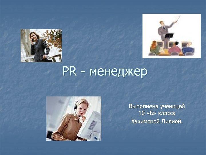 PR - менеджер Выполнена ученицей 10 «Б» класса Хакимовой Лилией.