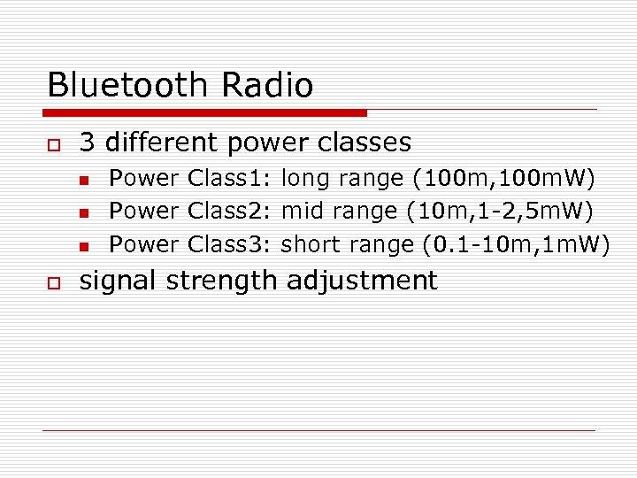 Bluetooth Radio o 3 different power classes n n n o Power Class 1: