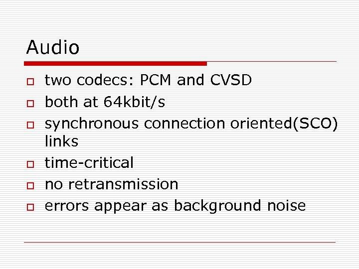 Audio o o o two codecs: PCM and CVSD both at 64 kbit/s synchronous