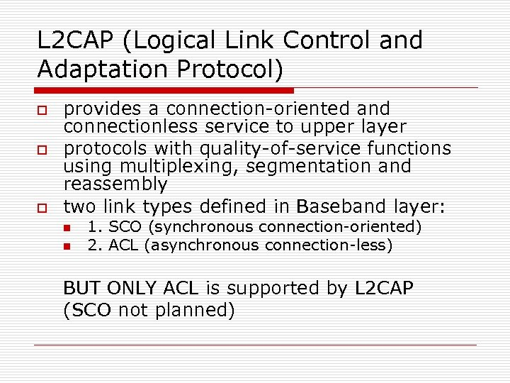 L 2 CAP (Logical Link Control and Adaptation Protocol) o o o provides a
