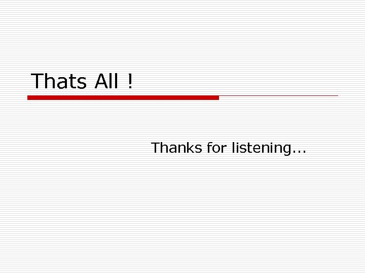 Thats All ! Thanks for listening. . .