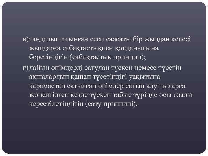 в)таңдалып алынған есеп саясаты бір жылдан келесі жылдарға сабақтастықпен қолданылына беретіндігін (сабақтастык принцип); г)дайын