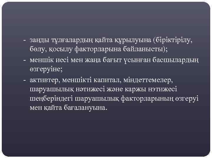 - заңды тұлғалардың қайта құрылуына (біріктірілу, бөлу, қосылу факторларына байланысты); - меншік иесі мен