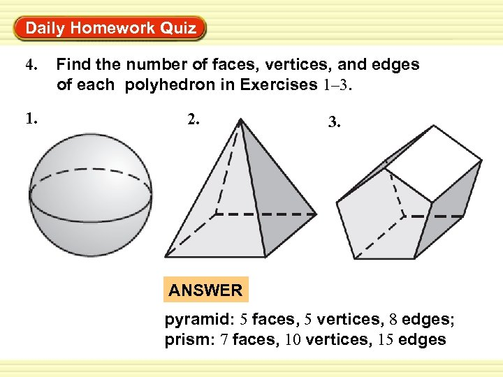 Warm-Up Exercises Daily Homework Quiz 4. 1. Find the number of faces, vertices, and