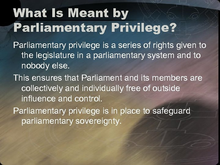 What Is Meant by Parliamentary Privilege? Parliamentary privilege is a series of rights given