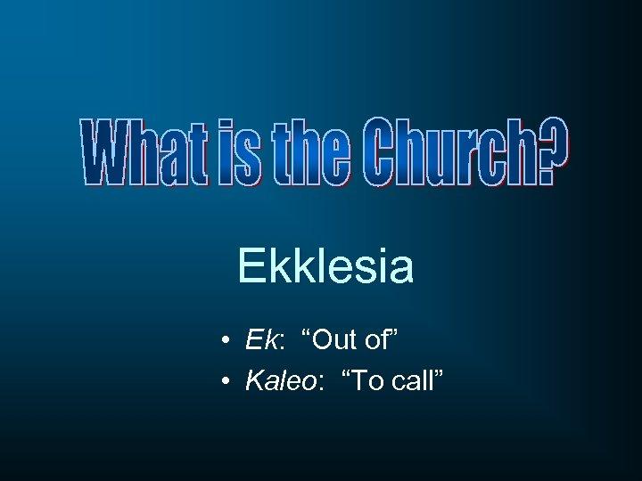 """Ekklesia • Ek: """"Out of"""" • Kaleo: """"To call"""""""