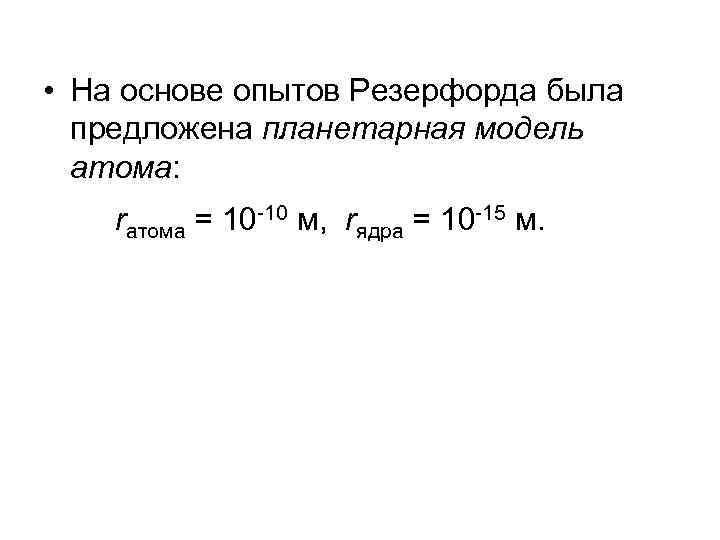 • На основе опытов Резерфорда была предложена планетарная модель атома: rатома = 10