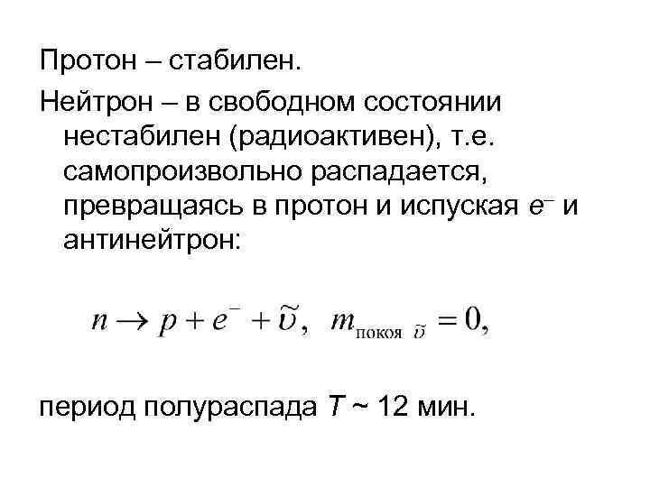 Протон – стабилен. Нейтрон – в свободном состоянии нестабилен (радиоактивен), т. е. самопроизвольно распадается,