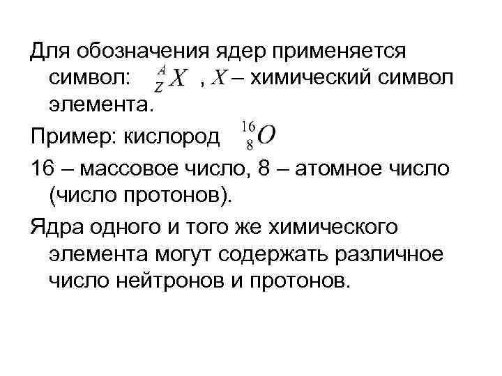 Для обозначения ядер применяется символ: , Х – химический символ элемента. Пример: кислород 16