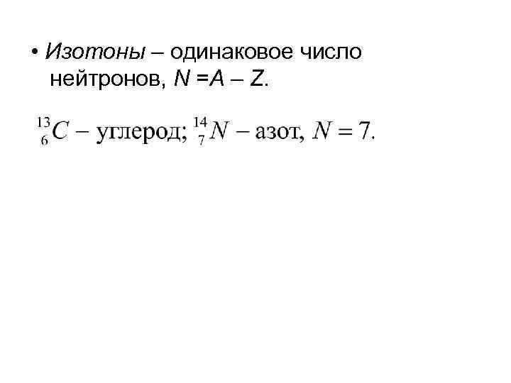 • Изотоны – одинаковое число нейтронов, N =A – Z.