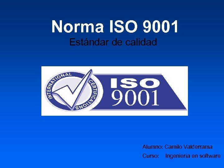 Norma ISO 9001 Estándar de calidad Alumno: Camilo Valderrama Curso: Ingeniería en software