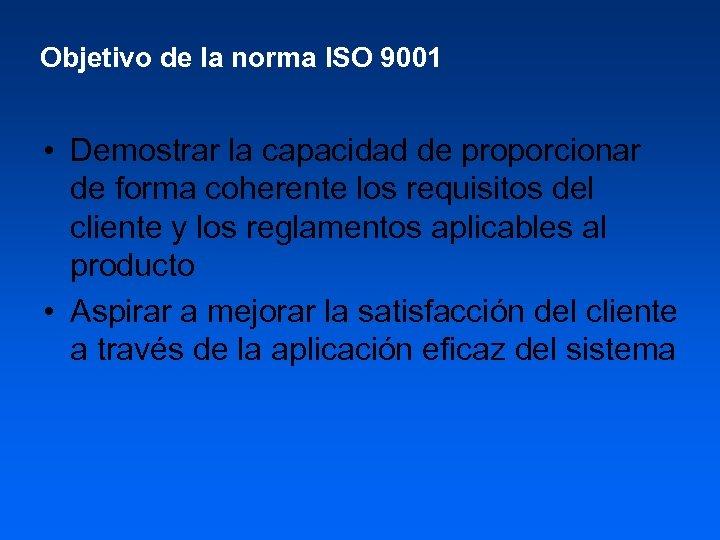 Objetivo de la norma ISO 9001 • Demostrar la capacidad de proporcionar de forma