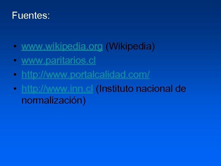 Fuentes: • • www. wikipedia. org (Wikipedia) www. paritarios. cl http: //www. portalcalidad. com/
