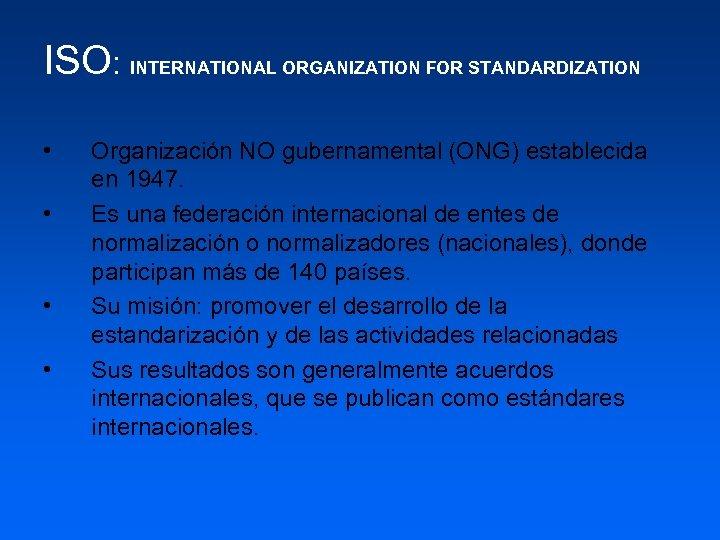 ISO: INTERNATIONAL ORGANIZATION FOR STANDARDIZATION • • Organización NO gubernamental (ONG) establecida en 1947.