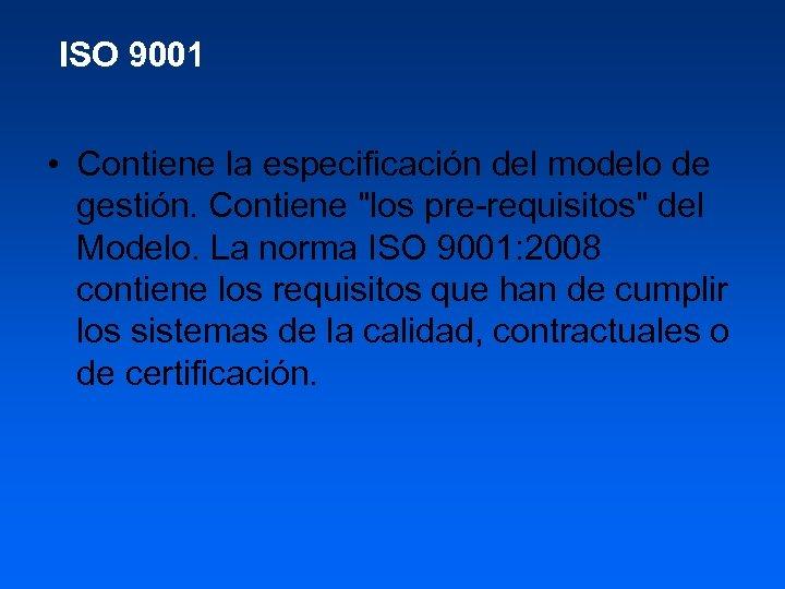 ISO 9001 • Contiene la especificación del modelo de gestión. Contiene