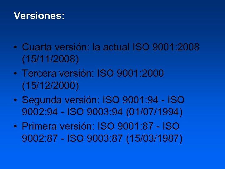 Versiones: • Cuarta versión: la actual ISO 9001: 2008 (15/11/2008) • Tercera versión: ISO