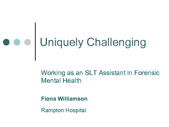 Uniquely Challenging Working as an SLT Assistant in Forensic Mental Health Fiona Williamson Rampton