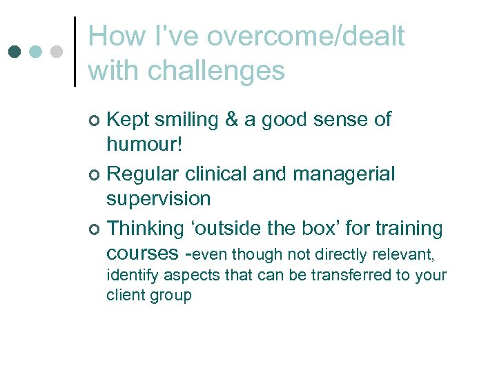 How I've overcome/dealt with challenges Kept smiling & a good sense of humour! ¢