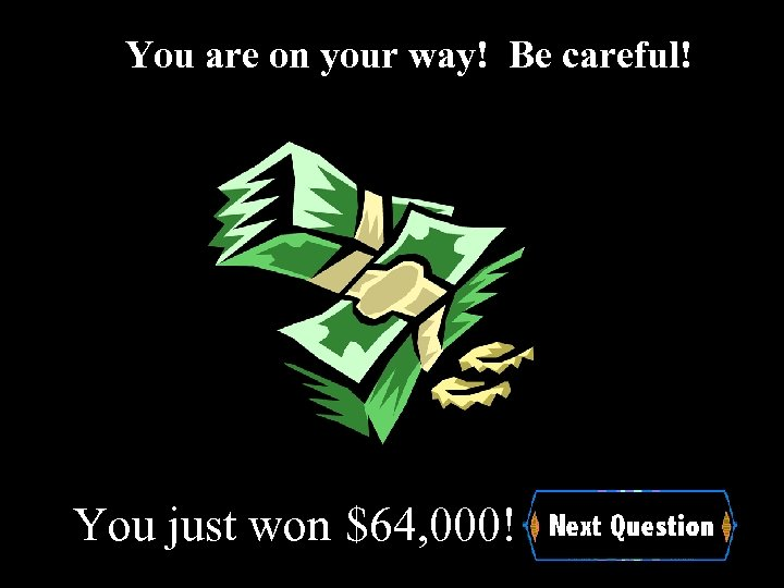 You are on your way! Be careful! You just won $64, 000!