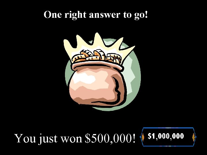 One right answer to go! You just won $500, 000!