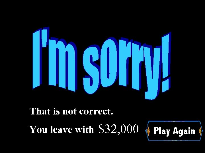 That is not correct. You leave with $32, 000 Wrong