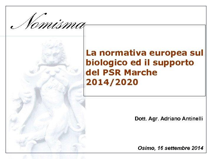 La normativa europea sul biologico ed il supporto del PSR Marche 2014/2020 Dott. Agr.