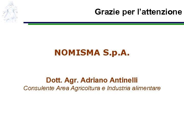Grazie per l'attenzione NOMISMA S. p. A. Dott. Agr. Adriano Antinelli Consulente Area Agricoltura