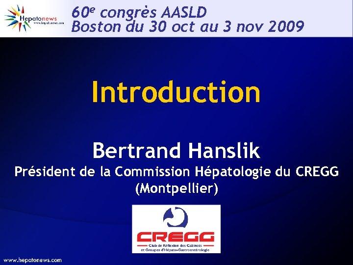 60 e congrès AASLD Boston du 30 oct au 3 nov 2009 Introduction Bertrand