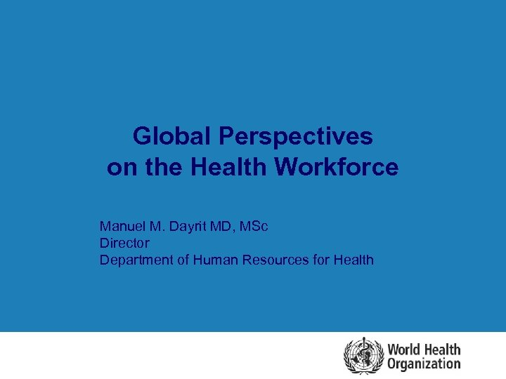 Global Perspectives on the Health Workforce l Manuel M. Dayrit MD, MSc Director Department