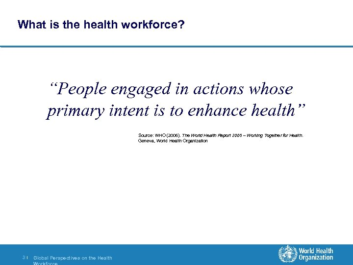 """What is the health workforce? """"People engaged in actions whose primary intent is to"""